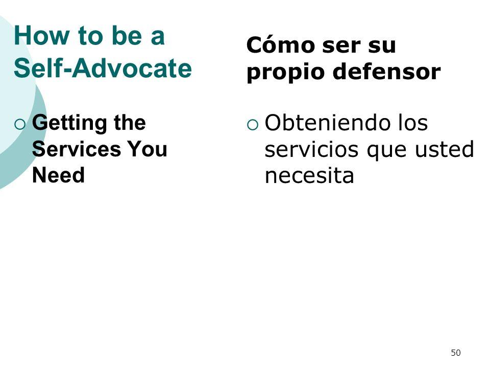 How to be a Self-Advocate Getting the Services You Need Obteniendo los servicios que usted necesita 50 Cómo ser su propio defensor