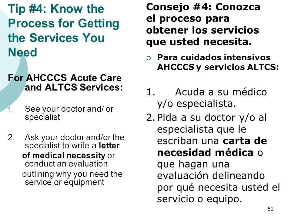 Tip #4: Know the Process for Getting the Services You Need For AHCCCS Acute Care and ALTCS Services: 1. See your doctor and/ or specialist 2.Ask your