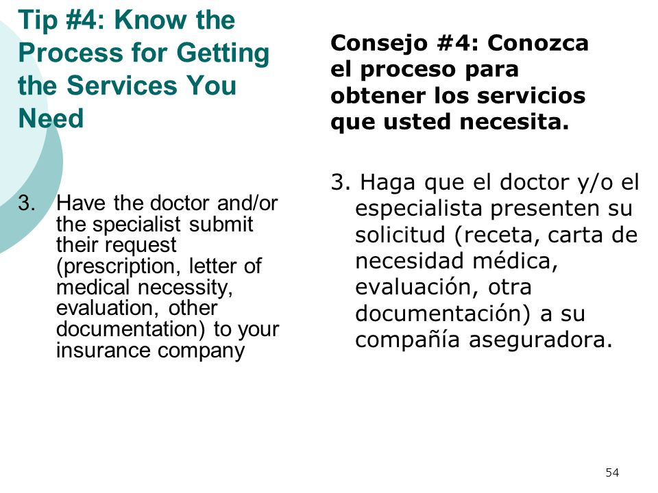 Tip #4: Know the Process for Getting the Services You Need 3.Have the doctor and/or the specialist submit their request (prescription, letter of medic