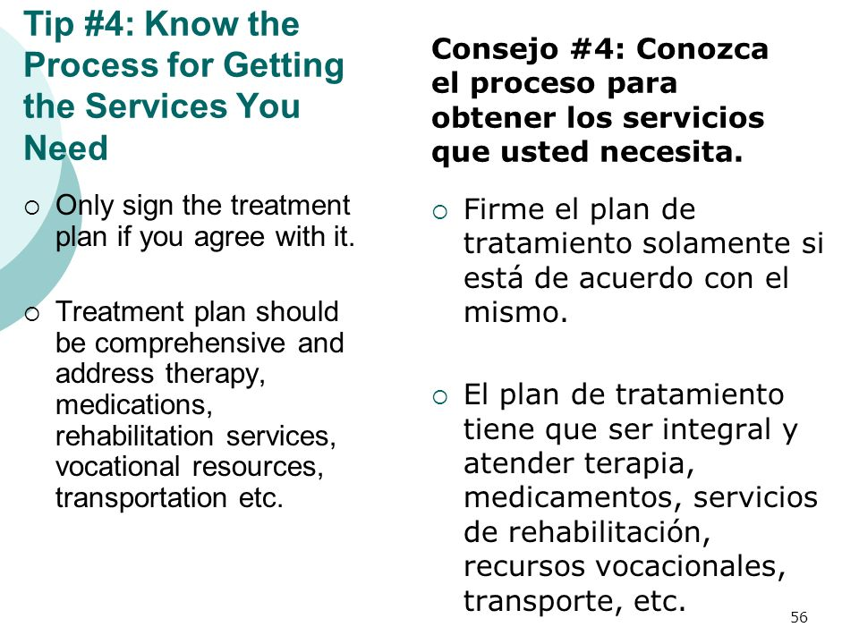 Tip #4: Know the Process for Getting the Services You Need Only sign the treatment plan if you agree with it. Treatment plan should be comprehensive a