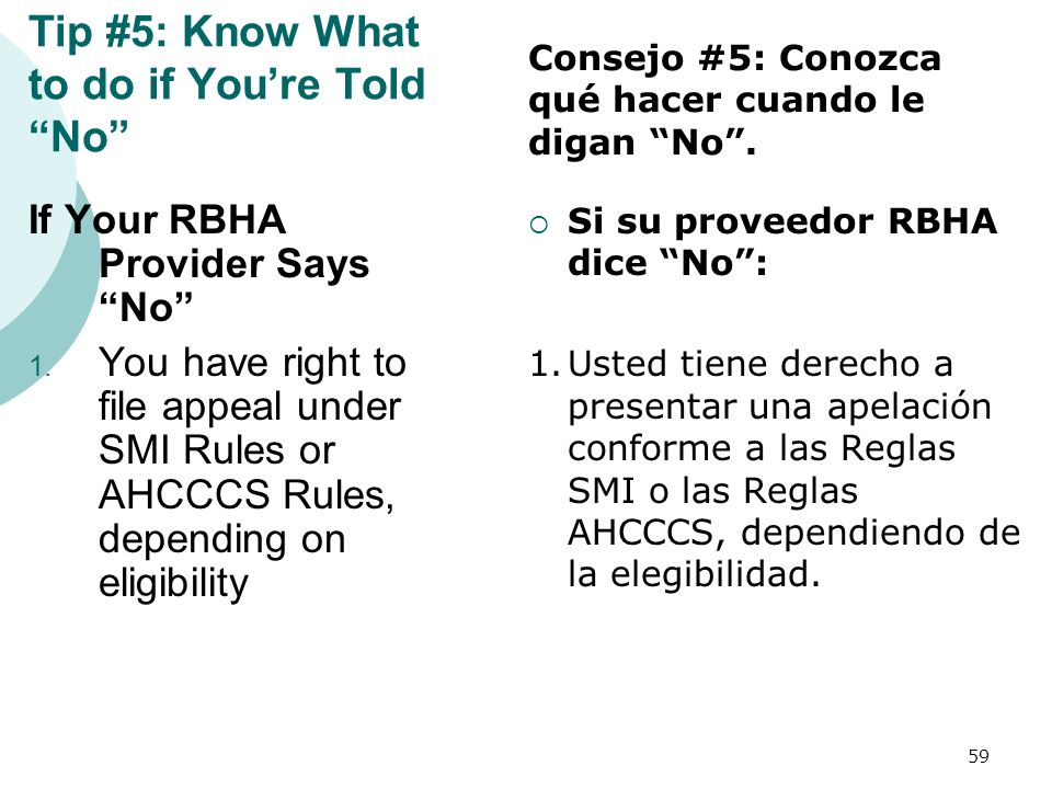Tip #5: Know What to do if Youre Told No If Your RBHA Provider Says No 1. You have right to file appeal under SMI Rules or AHCCCS Rules, depending on
