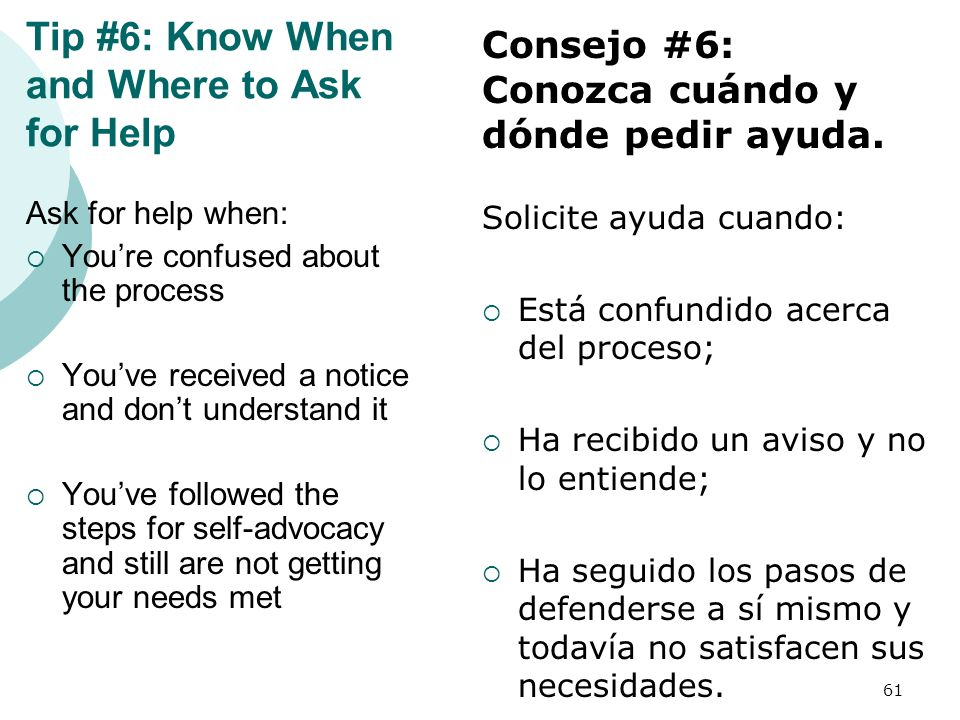 Tip #6: Know When and Where to Ask for Help Ask for help when: Youre confused about the process Youve received a notice and dont understand it Youve f