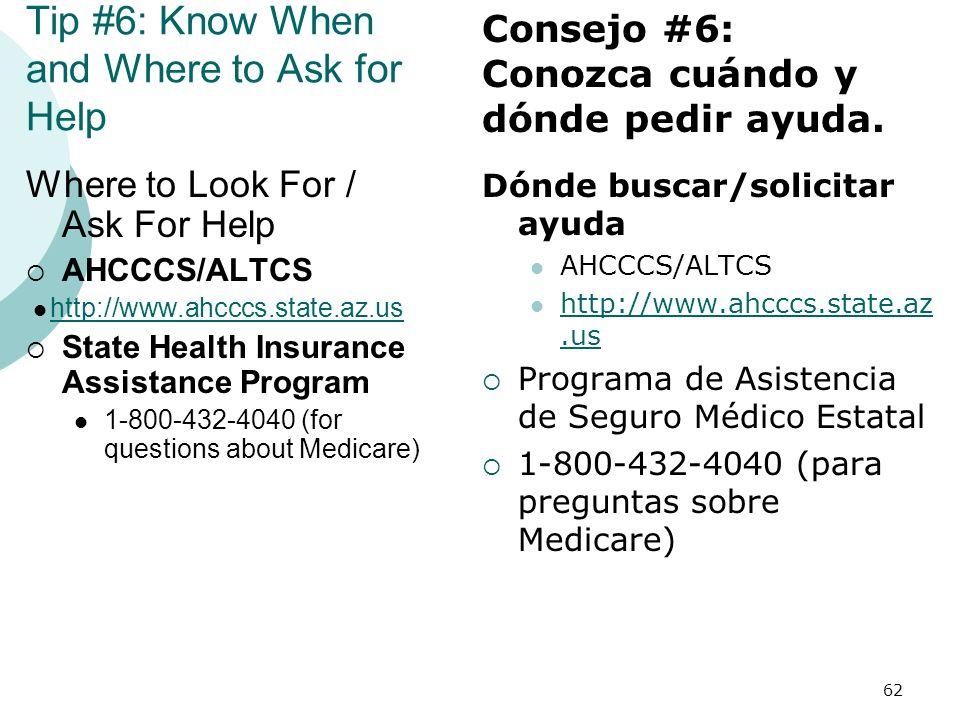 Tip #6: Know When and Where to Ask for Help Where to Look For / Ask For Help AHCCCS/ALTCS http://www.ahcccs.state.az.us State Health Insurance Assistance Program 1-800-432-4040 (for questions about Medicare) Dónde buscar/solicitar ayuda AHCCCS/ALTCS http://www.ahcccs.state.az.us http://www.ahcccs.state.az.us Programa de Asistencia de Seguro Médico Estatal 1-800-432-4040 (para preguntas sobre Medicare) 62 Consejo #6: Conozca cuándo y dónde pedir ayuda.