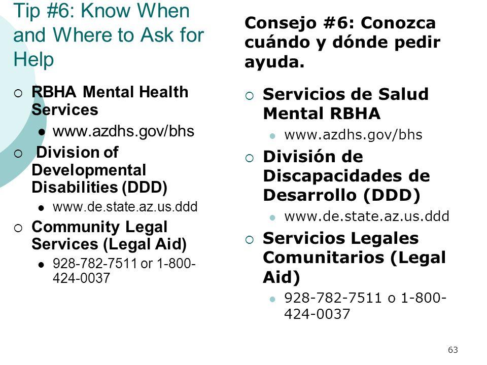 Tip #6: Know When and Where to Ask for Help RBHA Mental Health Services www.azdhs.gov/bhs Division of Developmental Disabilities (DDD) www.de.state.az.us.ddd Community Legal Services (Legal Aid) 928-782-7511 or 1-800- 424-0037 Servicios de Salud Mental RBHA www.azdhs.gov/bhs División de Discapacidades de Desarrollo (DDD) www.de.state.az.us.ddd Servicios Legales Comunitarios (Legal Aid) 928-782-7511 o 1-800- 424-0037 63 Consejo #6: Conozca cuándo y dónde pedir ayuda.