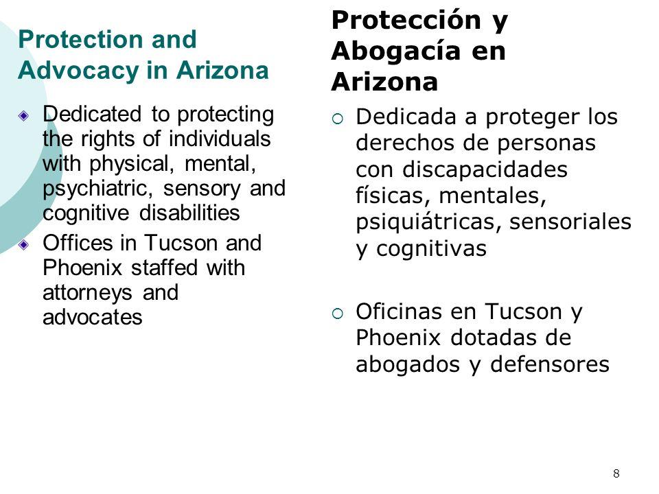 Protection and Advocacy in Arizona Dedicated to protecting the rights of individuals with physical, mental, psychiatric, sensory and cognitive disabilities Offices in Tucson and Phoenix staffed with attorneys and advocates Dedicada a proteger los derechos de personas con discapacidades físicas, mentales, psiquiátricas, sensoriales y cognitivas Oficinas en Tucson y Phoenix dotadas de abogados y defensores 8 Protección y Abogacía en Arizona