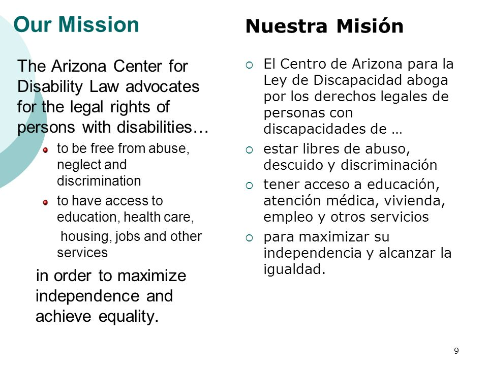 Our Mission The Arizona Center for Disability Law advocates for the legal rights of persons with disabilities… to be free from abuse, neglect and discrimination to have access to education, health care, housing, jobs and other services in order to maximize independence and achieve equality.