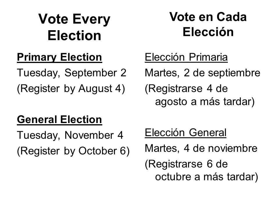 Vote Every Election Primary Election Tuesday, September 2 (Register by August 4) General Election Tuesday, November 4 (Register by October 6) Elección