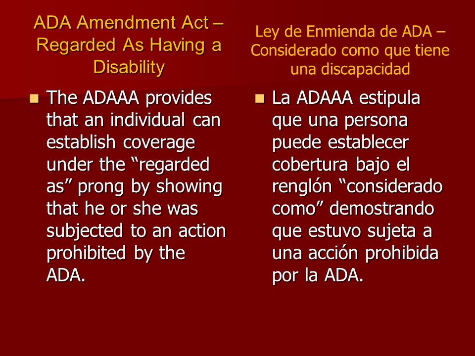ADA Amendment Act – Regarded As Having a Disability The ADAAA provides that an individual can establish coverage under the regarded as prong by showing that he or she was subjected to an action prohibited by the ADA.