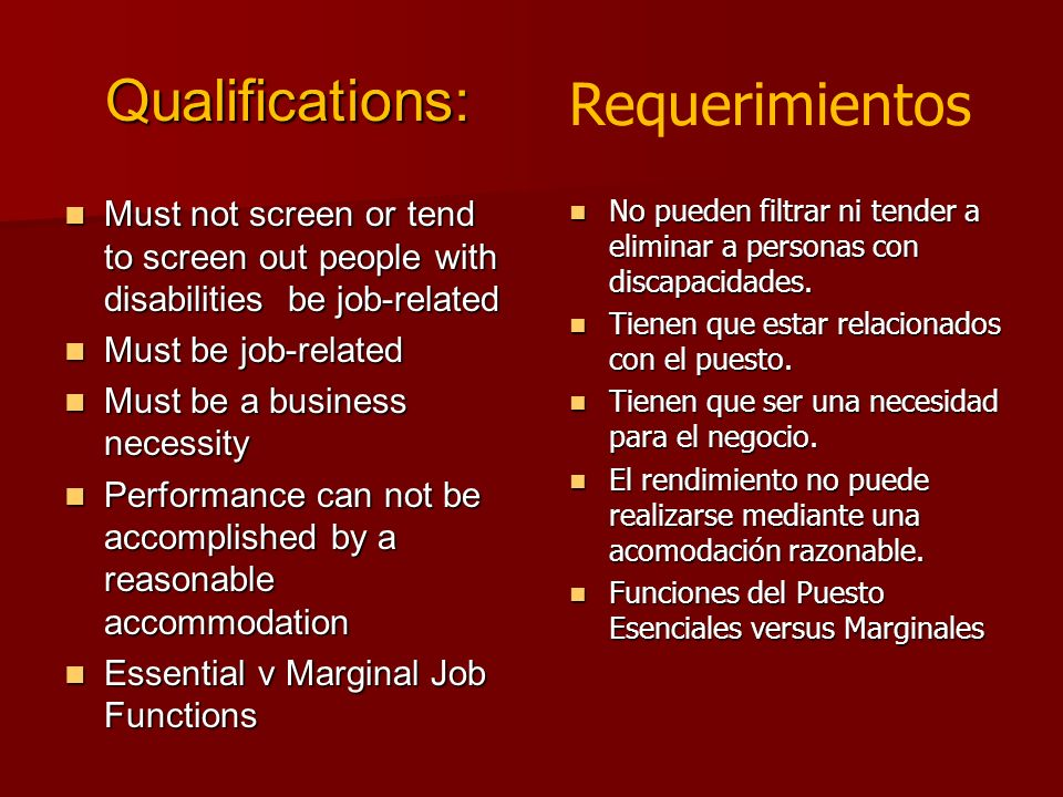 Qualifications: Must not screen or tend to screen out people with disabilities be job-related Must not screen or tend to screen out people with disabilities be job-related Must be job-related Must be job-related Must be a business necessity Must be a business necessity Performance can not be accomplished by a reasonable accommodation Performance can not be accomplished by a reasonable accommodation Essential v Marginal Job Functions Essential v Marginal Job Functions No pueden filtrar ni tender a eliminar a personas con discapacidades.