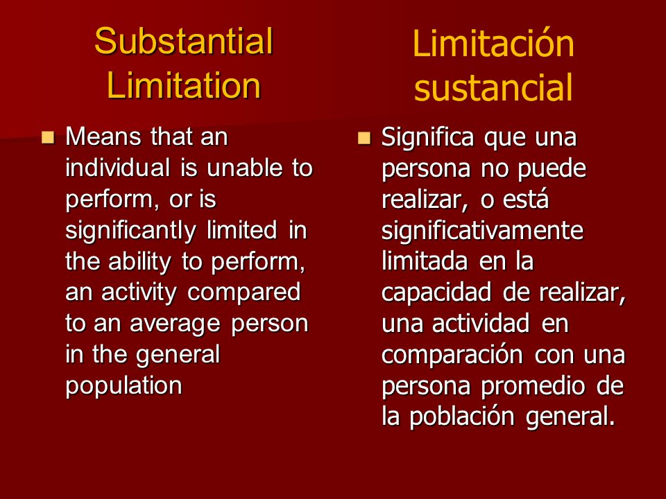 Substantial Limitation Means that an individual is unable to perform, or is significantly limited in the ability to perform, an activity compared to a