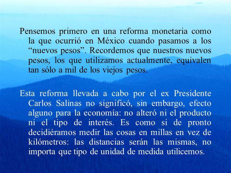 Pensemos primero en una reforma monetaria como la que ocurrió en México cuando pasamos a los nuevos pesos. Recordemos que nuestros nuevos pesos, los q