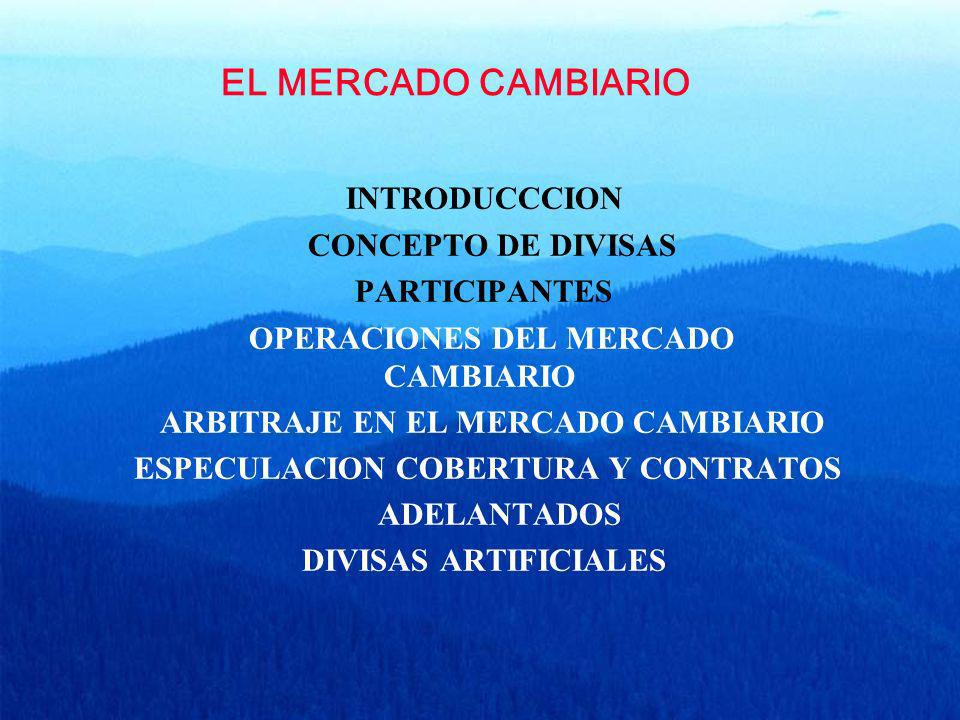 EL MERCADO CAMBIARIO INTRODUCCCION CONCEPTO DE DIVISAS PARTICIPANTES OPERACIONES DEL MERCADO CAMBIARIO ARBITRAJE EN EL MERCADO CAMBIARIO ESPECULACION
