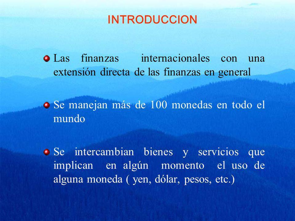 Las finanzas internacionales con una extensión directa de las finanzas en general Se manejan más de 100 monedas en todo el mundo Se intercambian biene