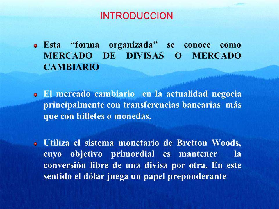 INTRODUCCION Esta forma organizada se conoce como MERCADO DE DIVISAS O MERCADO CAMBIARIO El mercado cambiario en la actualidad negocia principalmente