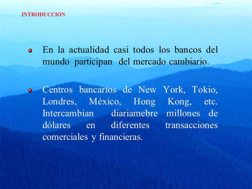 INTRODUCCION En la actualidad casi todos los bancos del mundo participan del mercado cambiario. Centros bancarios de New York, Tokio, Londres, México,