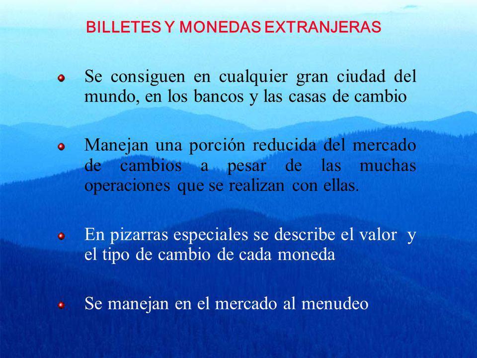 BILLETES Y MONEDAS EXTRANJERAS Se consiguen en cualquier gran ciudad del mundo, en los bancos y las casas de cambio Manejan una porción reducida del m