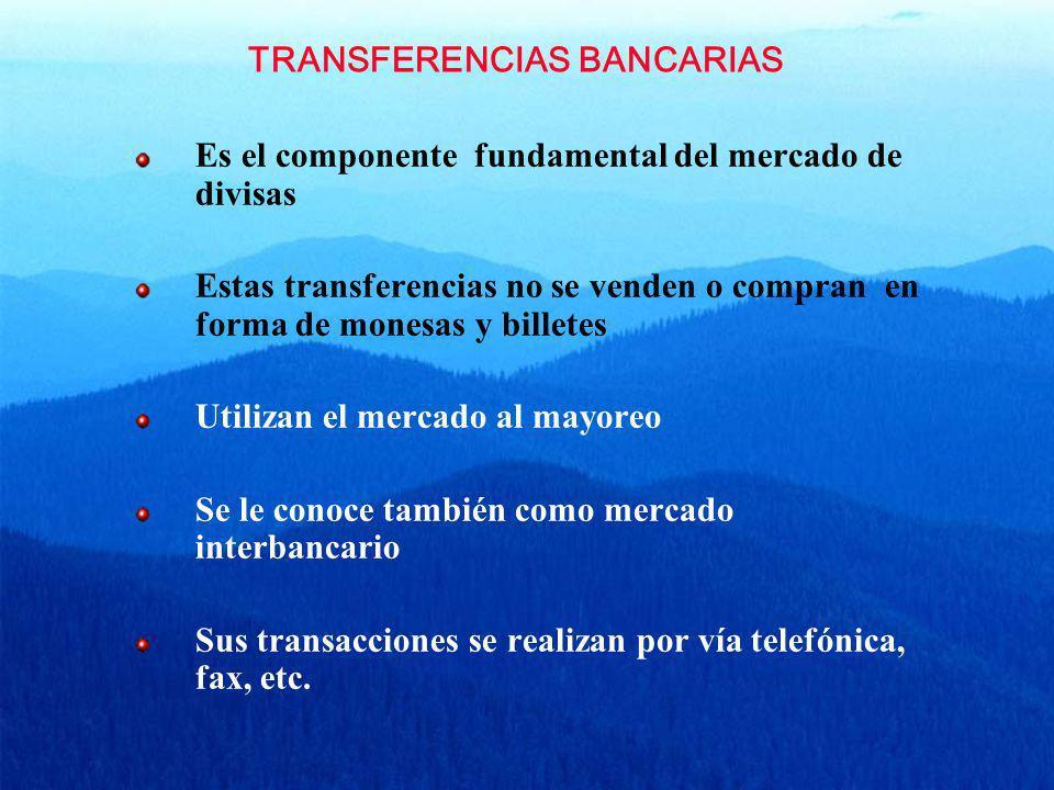 TRANSFERENCIAS BANCARIAS Es el componente fundamental del mercado de divisas Estas transferencias no se venden o compran en forma de monesas y billete