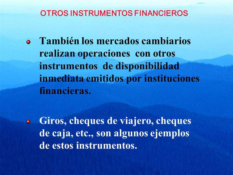 OTROS INSTRUMENTOS FINANCIEROS También los mercados cambiarios realizan operaciones con otros instrumentos de disponibilidad inmediata emitidos por in