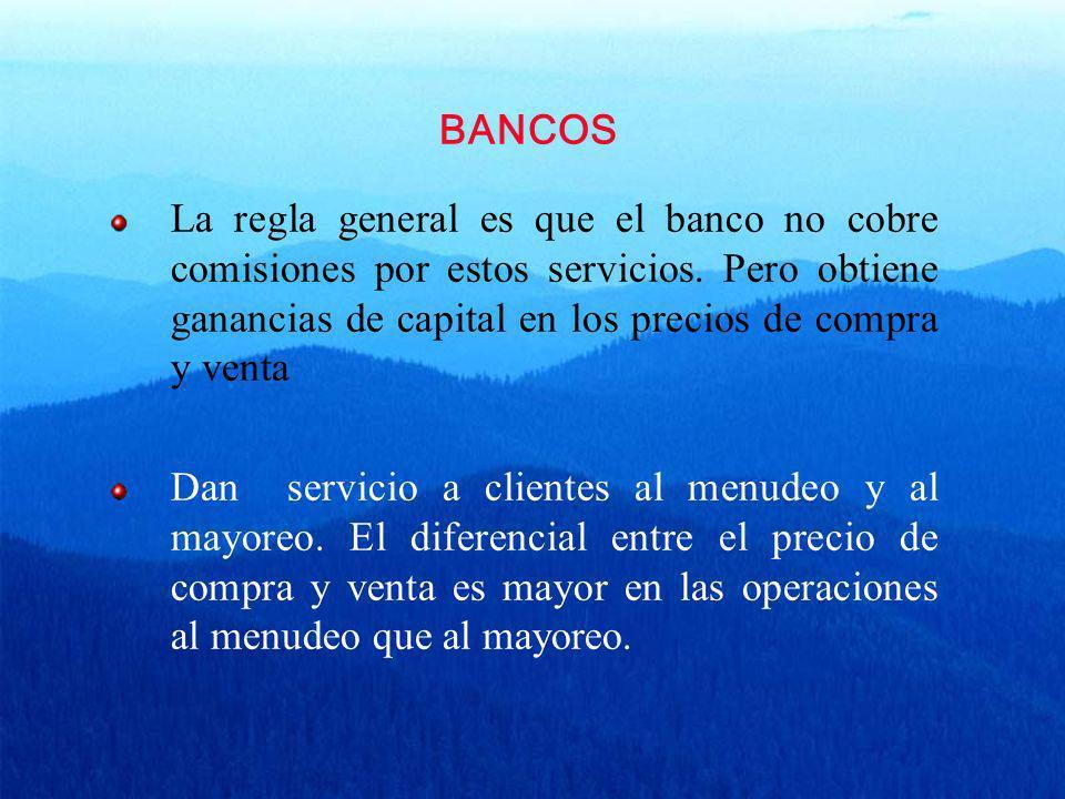 BANCOS La regla general es que el banco no cobre comisiones por estos servicios. Pero obtiene ganancias de capital en los precios de compra y venta Da