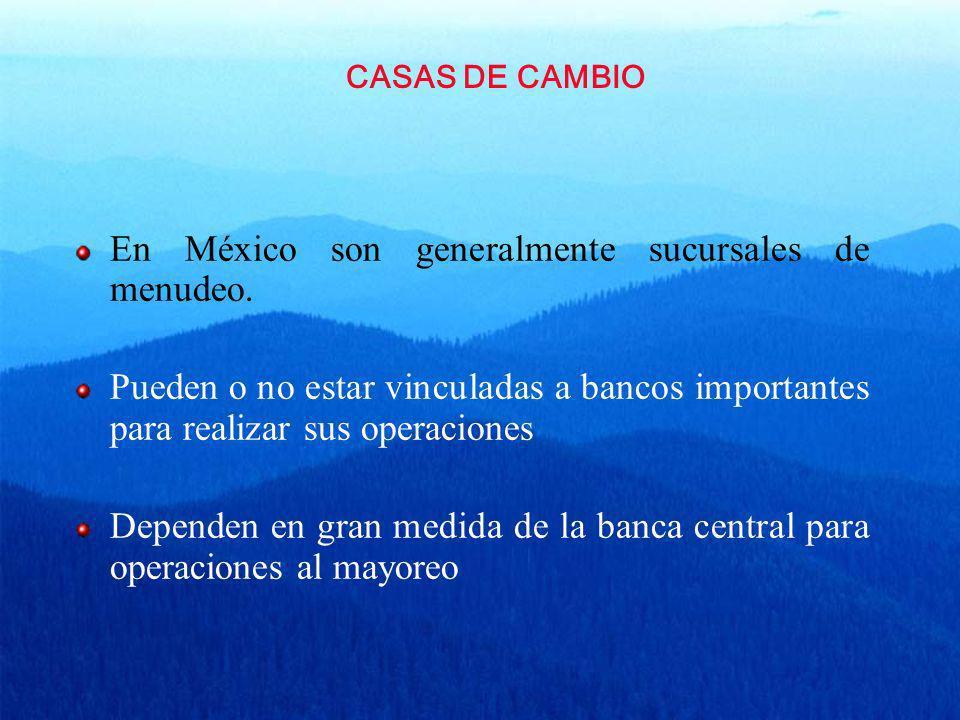 CASAS DE CAMBIO En México son generalmente sucursales de menudeo. Pueden o no estar vinculadas a bancos importantes para realizar sus operaciones Depe