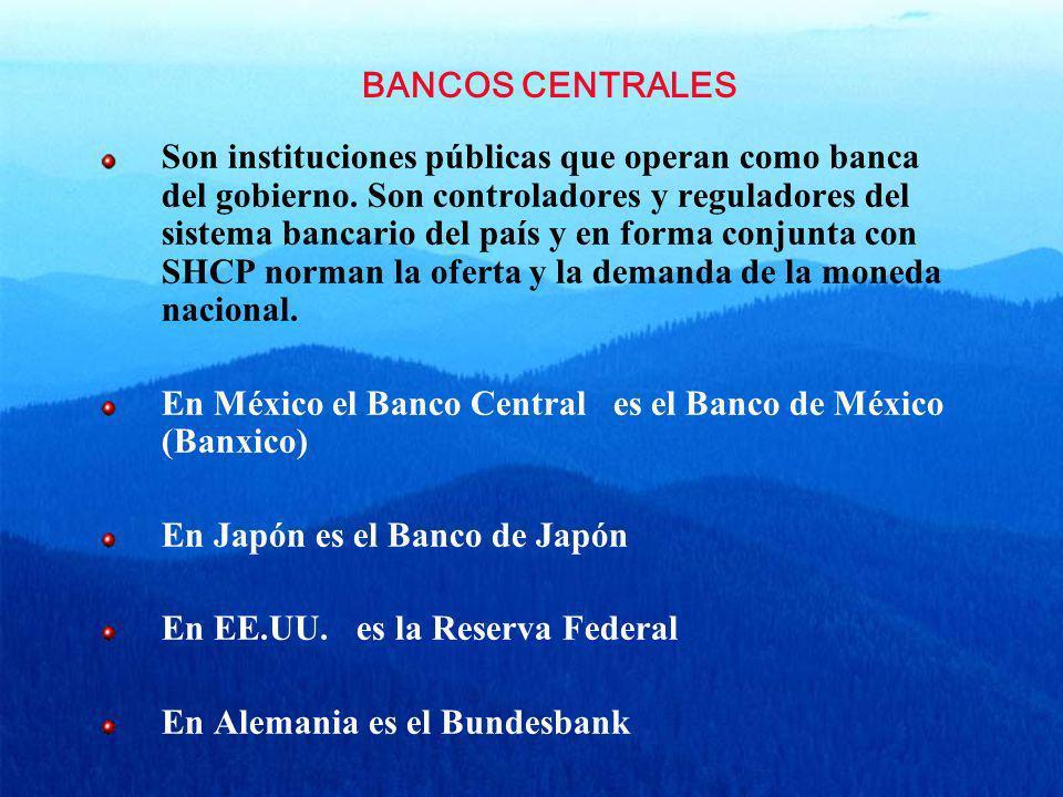 BANCOS CENTRALES Son instituciones públicas que operan como banca del gobierno. Son controladores y reguladores del sistema bancario del país y en for