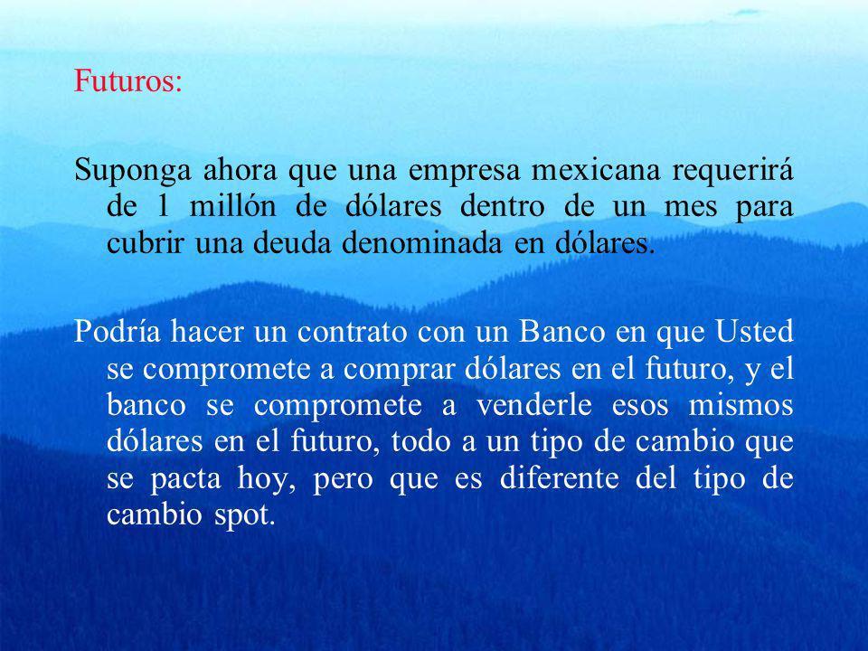 Futuros: Suponga ahora que una empresa mexicana requerirá de 1 millón de dólares dentro de un mes para cubrir una deuda denominada en dólares. Podría