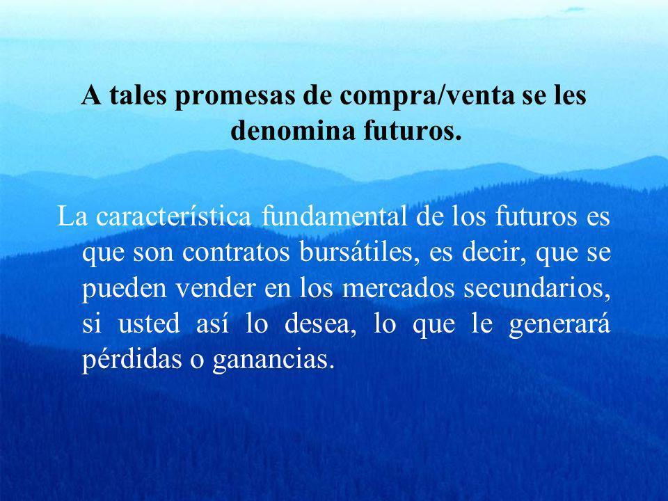 A tales promesas de compra/venta se les denomina futuros. La característica fundamental de los futuros es que son contratos bursátiles, es decir, que