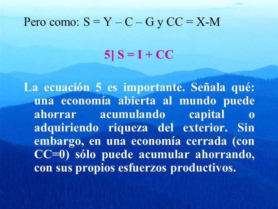 Pero como: S = Y – C – G y CC = X-M 5] S = I + CC La ecuación 5 es importante. Señala qué: una economía abierta al mundo puede ahorrar acumulando capi
