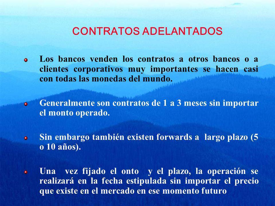 CONTRATOS ADELANTADOS Los bancos venden los contratos a otros bancos o a clientes corporativos muy importantes se hacen casi con todas las monedas del