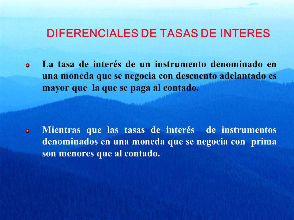 DIFERENCIALES DE TASAS DE INTERES La tasa de interés de un instrumento denominado en una moneda que se negocia con descuento adelantado es mayor que l