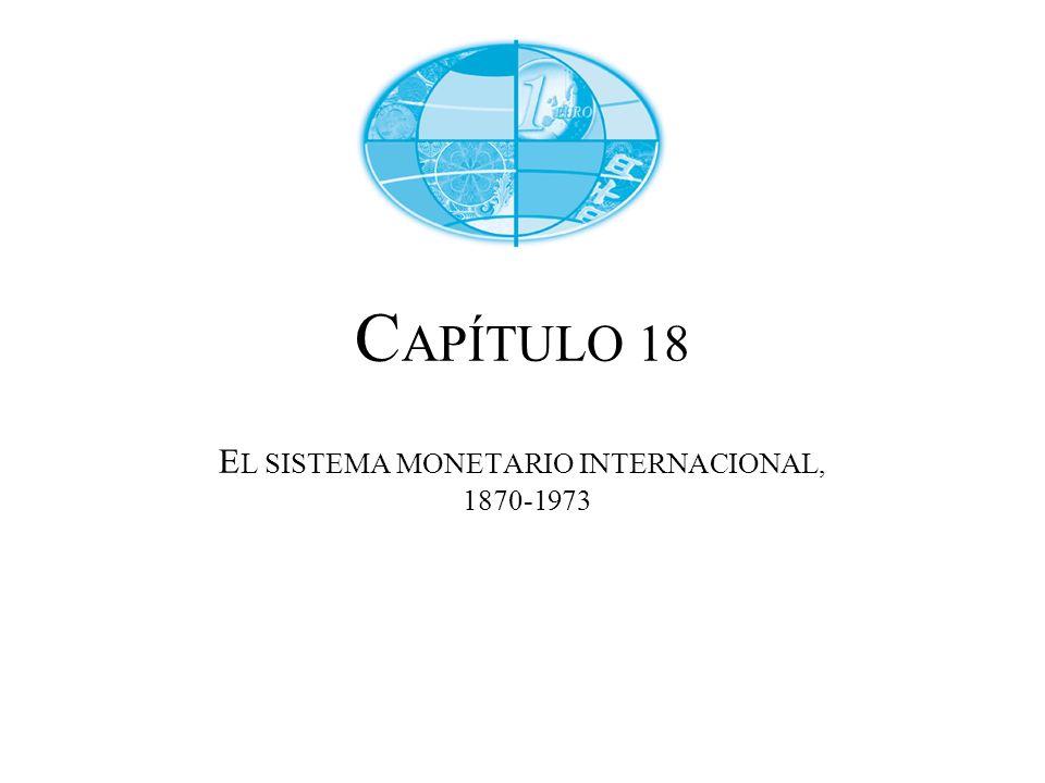 C APÍTULO 18 E L SISTEMA MONETARIO INTERNACIONAL, 1870-1973