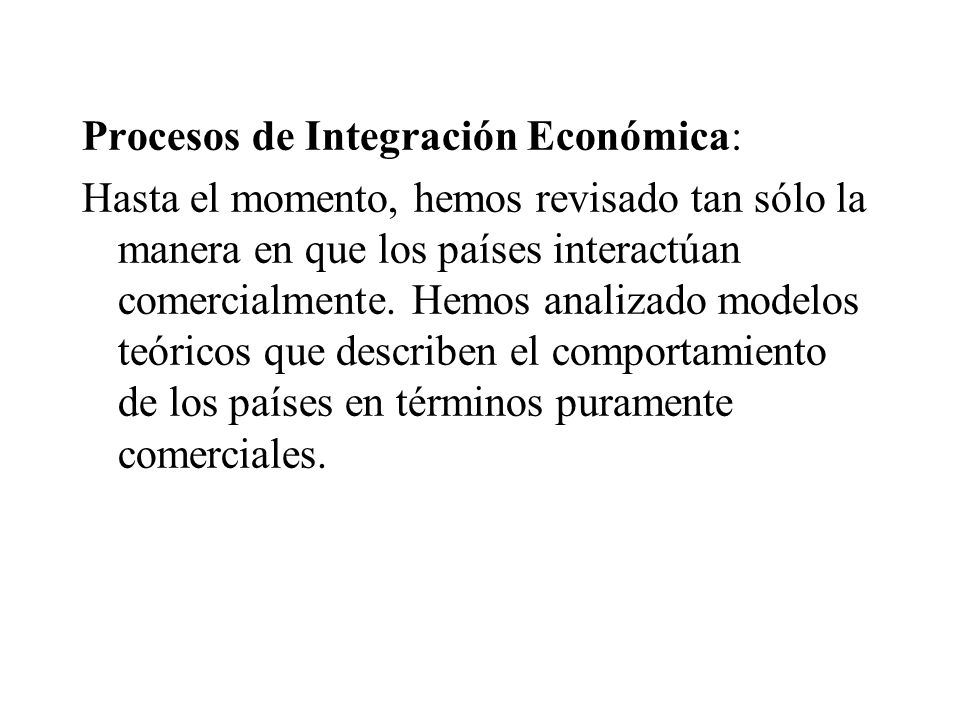 Procesos de Integración Económica: Hasta el momento, hemos revisado tan sólo la manera en que los países interactúan comercialmente.