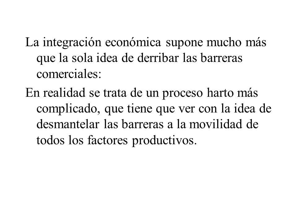 La integración económica supone mucho más que la sola idea de derribar las barreras comerciales: En realidad se trata de un proceso harto más complicado, que tiene que ver con la idea de desmantelar las barreras a la movilidad de todos los factores productivos.