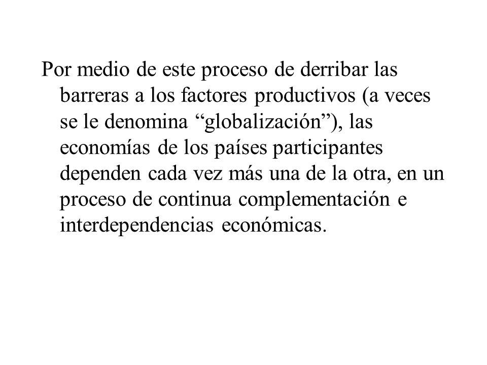 Por medio de este proceso de derribar las barreras a los factores productivos (a veces se le denomina globalización), las economías de los países participantes dependen cada vez más una de la otra, en un proceso de continua complementación e interdependencias económicas.
