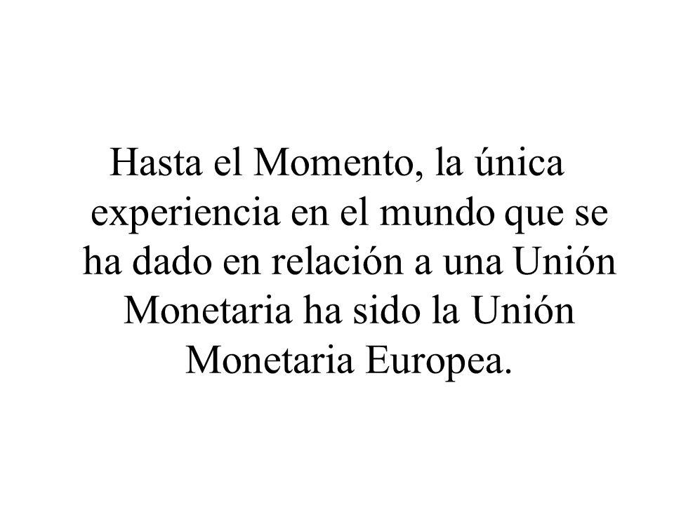 Hasta el Momento, la única experiencia en el mundo que se ha dado en relación a una Unión Monetaria ha sido la Unión Monetaria Europea.