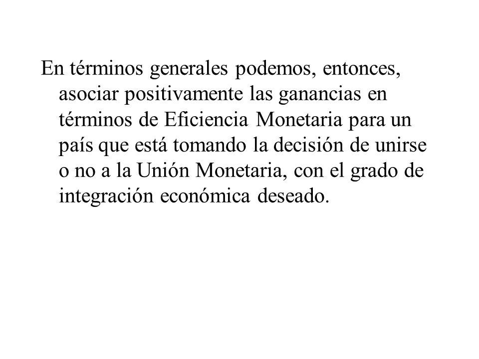 En términos generales podemos, entonces, asociar positivamente las ganancias en términos de Eficiencia Monetaria para un país que está tomando la decisión de unirse o no a la Unión Monetaria, con el grado de integración económica deseado.