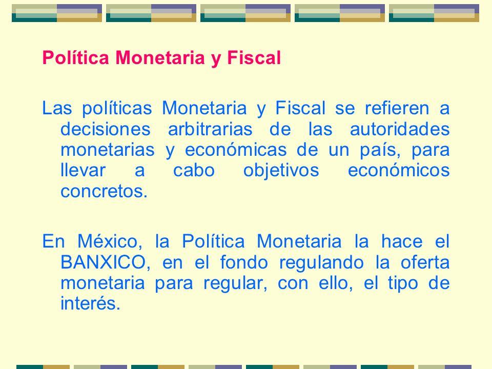 Política Monetaria y Fiscal Las políticas Monetaria y Fiscal se refieren a decisiones arbitrarias de las autoridades monetarias y económicas de un paí