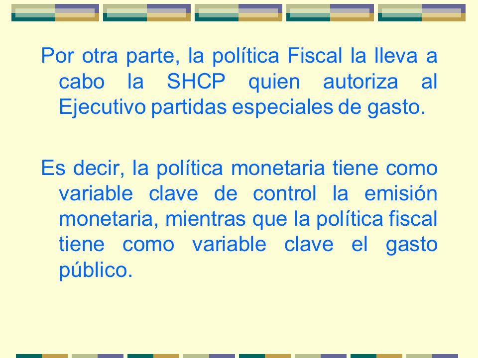 Por otra parte, la política Fiscal la lleva a cabo la SHCP quien autoriza al Ejecutivo partidas especiales de gasto. Es decir, la política monetaria t