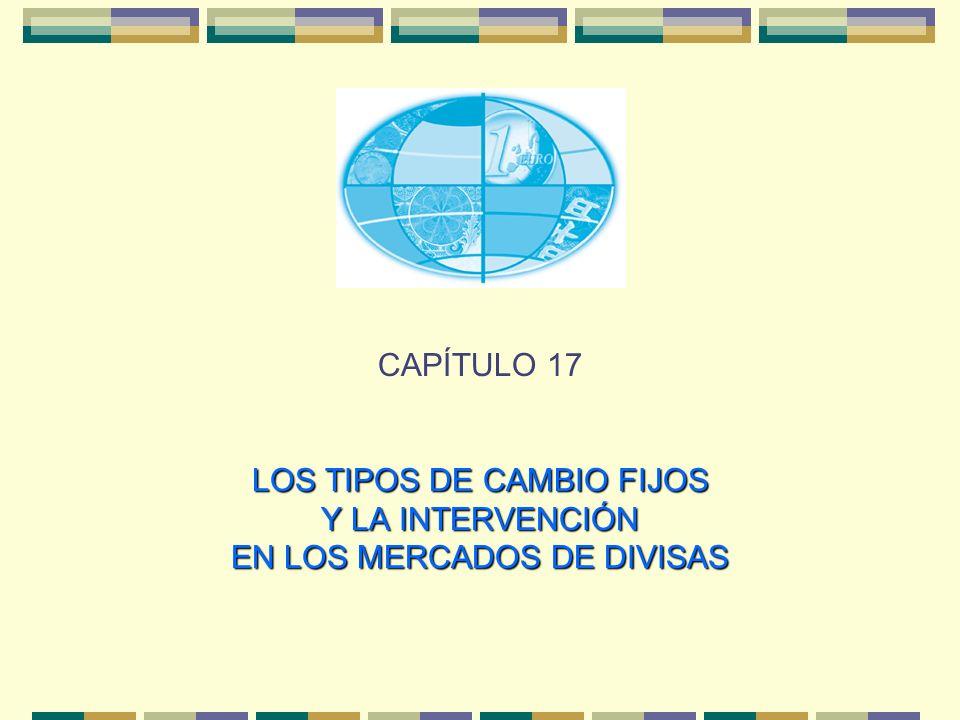 LOS TIPOS DE CAMBIO FIJOS Y LA INTERVENCIÓN EN LOS MERCADOS DE DIVISAS CAPÍTULO 17 LOS TIPOS DE CAMBIO FIJOS Y LA INTERVENCIÓN EN LOS MERCADOS DE DIVI