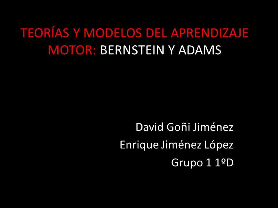 TEORÍAS Y MODELOS DEL APRENDIZAJE MOTOR: BERNSTEIN Y ADAMS David Goñi Jiménez Enrique Jiménez López Grupo 1 1ºD