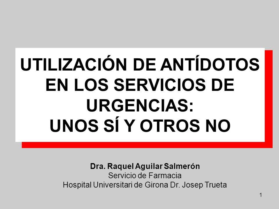 1 UTILIZACIÓN DE ANTÍDOTOS EN LOS SERVICIOS DE URGENCIAS: UNOS SÍ Y OTROS NO Dra. Raquel Aguilar Salmerón Servicio de Farmacia Hospital Universitari d