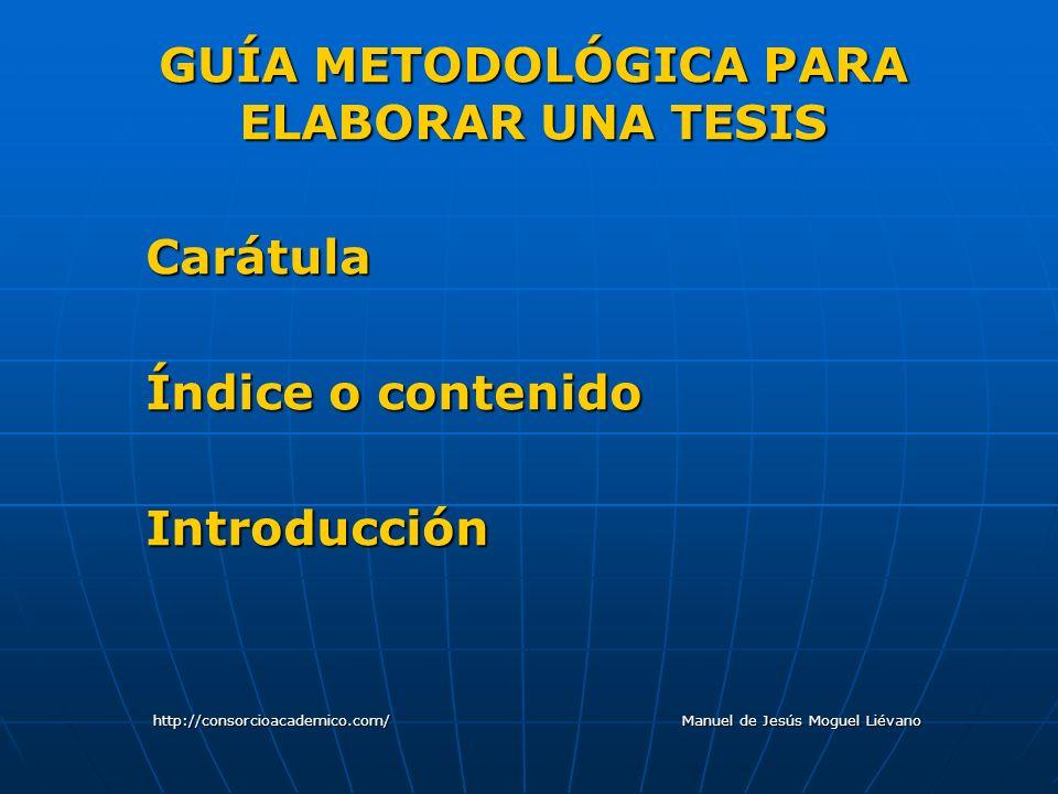 GUÍA METODOLÓGICA PARA ELABORAR UNA TESIS Carátula Índice o contenido Introducción http://consorcioacademico.com/ Manuel de Jesús Moguel Liévano