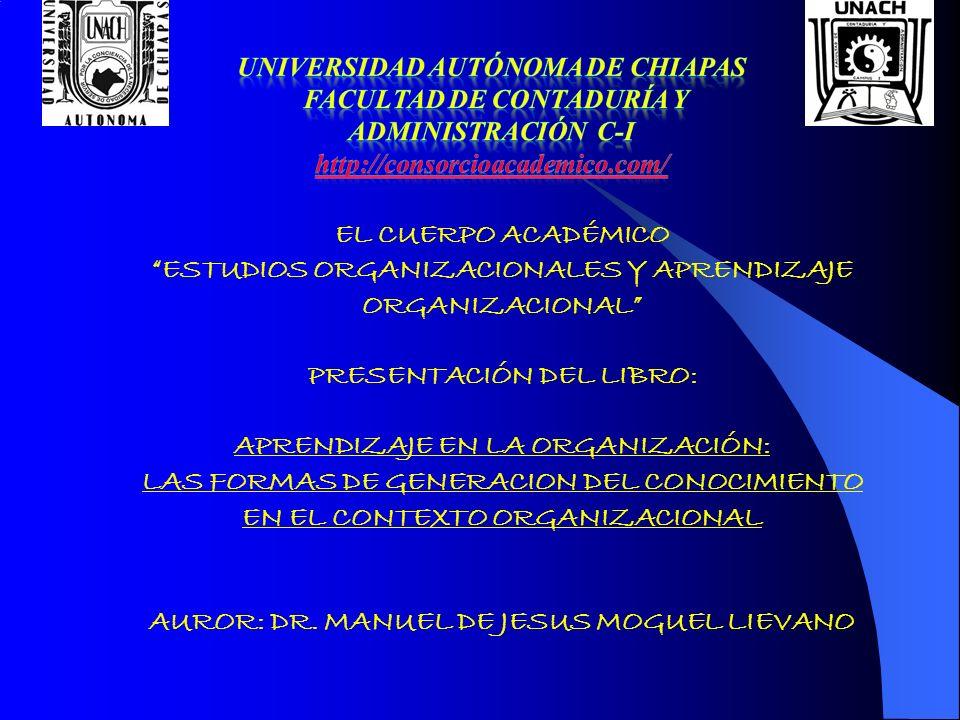 CUERPO ACADÉMICO ESTUDIOS ORGANIZACIONALES Y APRENDIZAJE ORGANIZACIONAL ZOYLI MERY CRUZ SÁNCHEZ KARINA MILENE GARCÍA LEAL JOSÉ ROBERTO TREJO LONGORIA HILARIO LAGUNA CABALLERO MANUEL DE JESÚS MOGUEL LIÉVANO UNIVERSIDAD AUTÓNOMA DE CHIAPAS FACULTAD DE CONTADURÍA Y ADMINISTRACIÓN BLVD BELISARIO DOMINGUEZ KM 1081 TUXTLA GUIÉRREZ, CHIAPAS NOVIEMBRE DE 2006 http://consorcioacademico.com/ Manuel de Jesús Moguel Liévano
