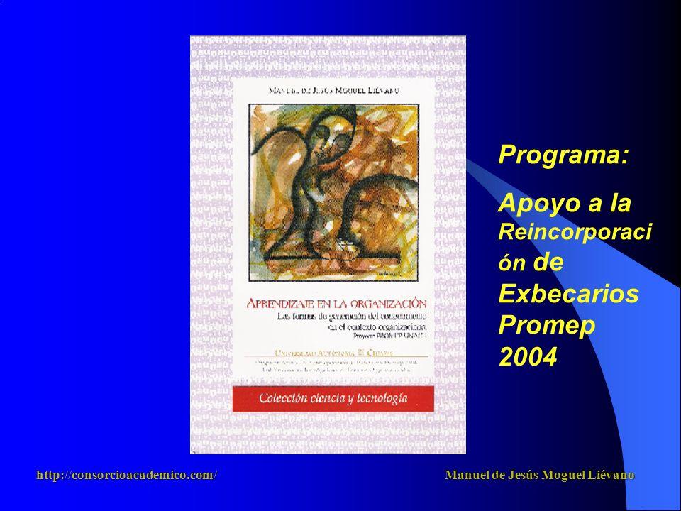 Programa: Apoyo a la Reincorporaci ón de Exbecarios Promep 2004 http://consorcioacademico.com/ Manuel de Jesús Moguel Liévano