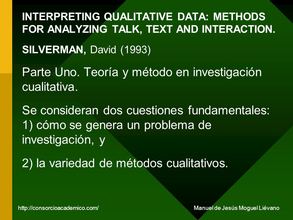 INTERPRETING QUALITATIVE DATA: METHODS FOR ANALYZING TALK, TEXT AND INTERACTION. SILVERMAN, David (1993) Parte Uno. Teoría y método en investigación c