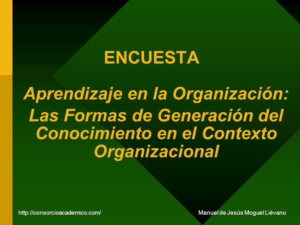 ENCUESTA Aprendizaje en la Organización: Las Formas de Generación del Conocimiento en el Contexto Organizacional http://consorcioacademico.com/ Manuel de Jesús Moguel Liévano