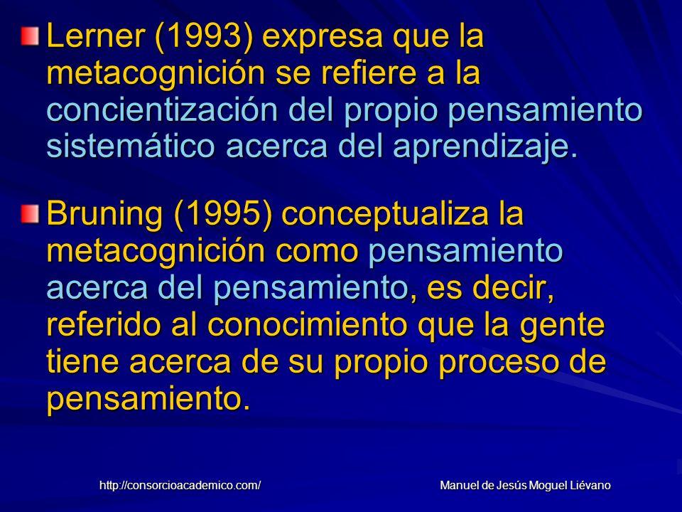 Lerner (1993) expresa que la metacognición se refiere a la concientización del propio pensamiento sistemático acerca del aprendizaje. Bruning (1995) c