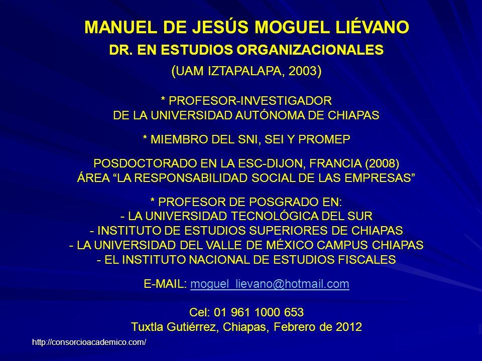 MANUEL DE JESÚS MOGUEL LIÉVANO DR. EN ESTUDIOS ORGANIZACIONALES ( UAM IZTAPALAPA, 2003 ) * PROFESOR-INVESTIGADOR DE LA UNIVERSIDAD AUTÓNOMA DE CHIAPAS
