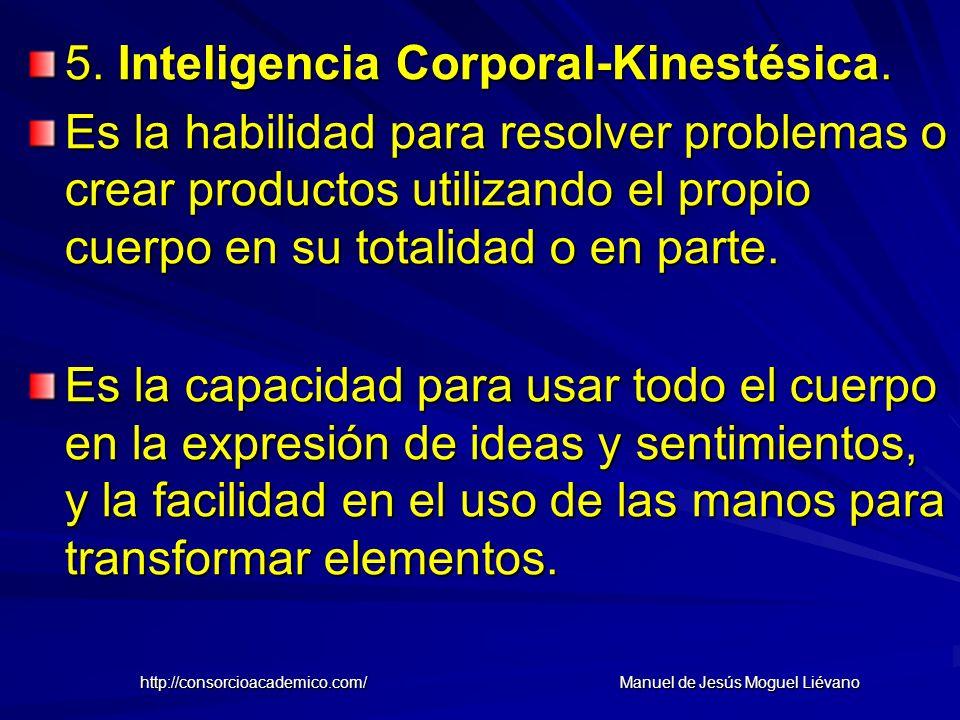 5. Inteligencia Corporal-Kinestésica. Es la habilidad para resolver problemas o crear productos utilizando el propio cuerpo en su totalidad o en parte