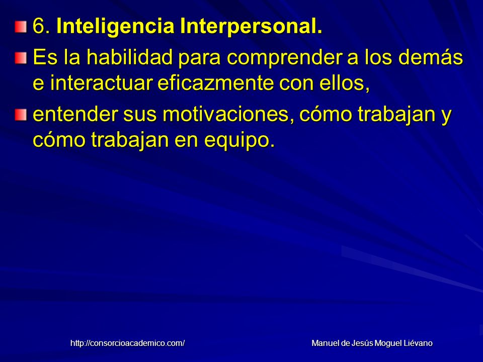 6. Inteligencia Interpersonal. Es la habilidad para comprender a los demás e interactuar eficazmente con ellos, entender sus motivaciones, cómo trabaj